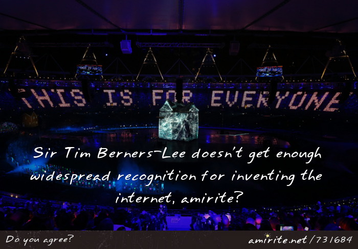 Sir Tim Berners-Lee doesn't get enough widespread recognition for inventing the internet, <strong>amirite?</strong>