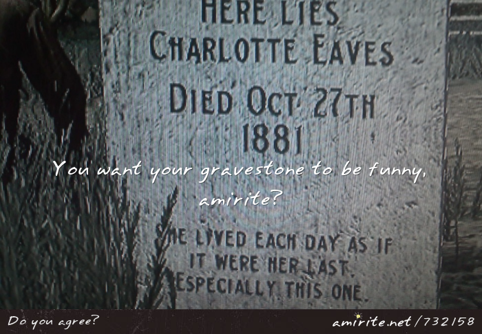You want your gravestone to be funny, <strong>amirite?</strong>