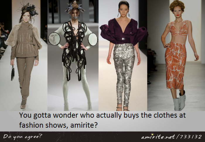 You gotta wonder who actually buys the clothes at fashion shows, <strong>amirite?</strong>