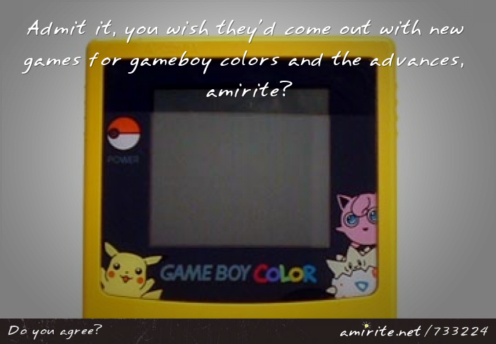 Admit it, you wish they'd come out with new games for gameboy colors and the advances, <strong>amirite?</strong>