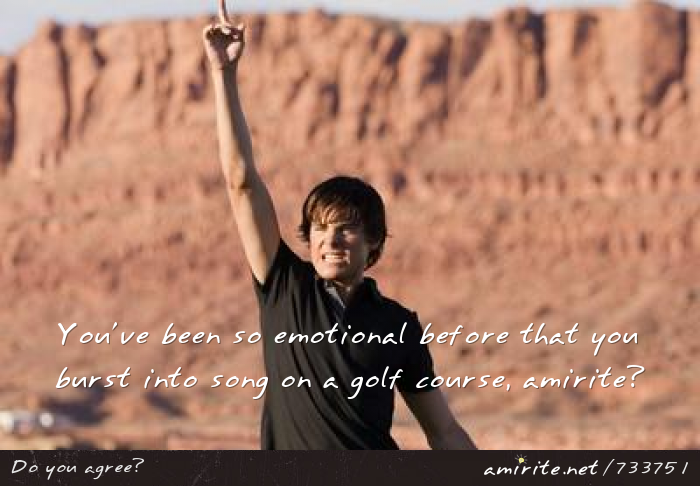 You've been so emotional before that you burst into song on a golf course, <strong>amirite?</strong>