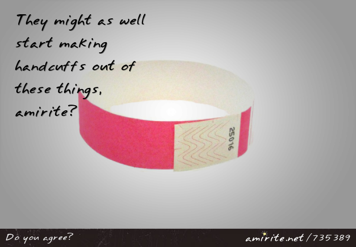 They might as well start making handcuffs out of wristbands, <strong>amirite?</strong>