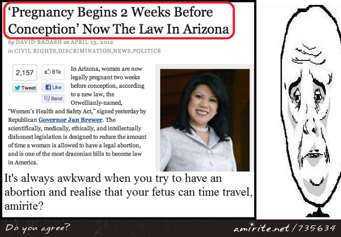 Arizona says life starts two weeks before conception. That is incredibly stupid, <strong>amirite?</strong>