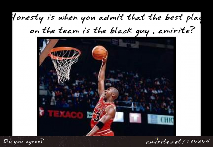 Honesty is when you admit that the best player on the team is the black guy , <strong>amirite?</strong>