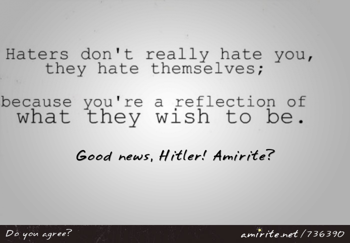 Apparently, haters are only jealous of you. This is good news for Hitler, <strong>amirite?</strong>
