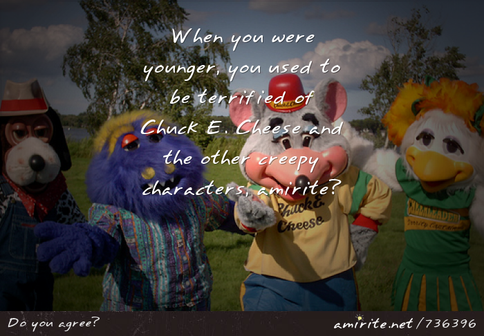 When you were younger, you used to be terrified of Chuck E. Cheese and the other creepy characters, <strong>amirite?</strong>