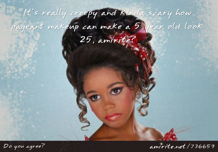 It's really creepy and kinda scary how pageant makeup can make a 5 year old look 25, <strong>amirite?</strong>