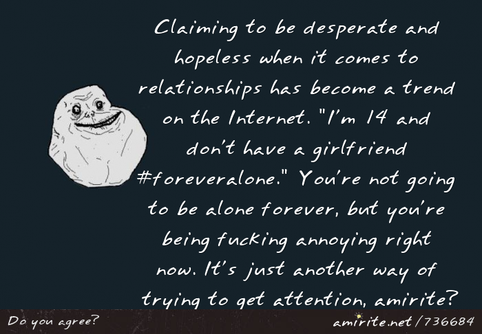 Claiming to be desperate and hopeless when it comes to relationships has become a trend on the Internet. &#34;I'm 14 and don't have a girlfriend #foreveralone.&#34; It's just another way of trying to get attention, <strong>amirite?</strong>