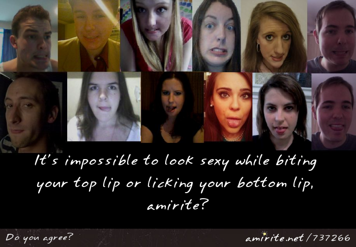 It's impossible to look sexy while biting your top lip or licking your bottom lip, <strong>amirite?</strong>