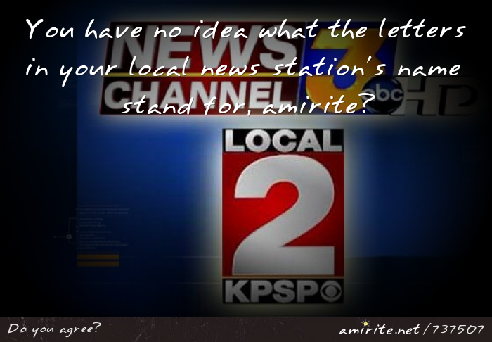 You have no idea what the letters in your local news station's name stand for, <strong>amirite?</strong>