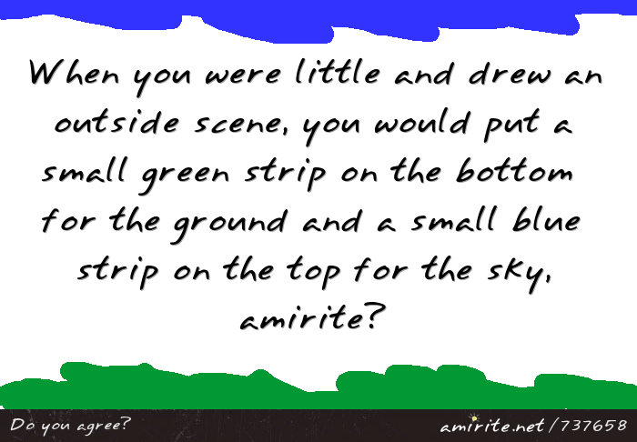 When you were little and drew an outside scene, you would put a small green strip on the bottom  for the ground and a small blue strip on the top for the sky, <strong>amirite?</strong>