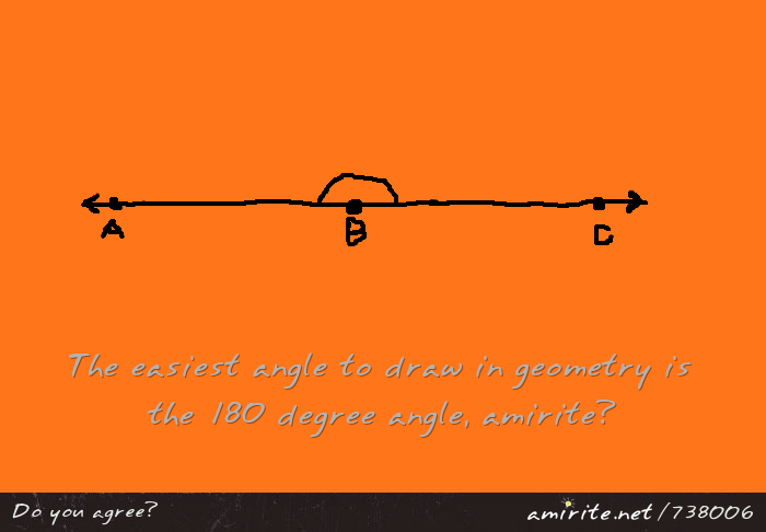 The easiest angle to draw in geometry is the 180 degree angle, <strong>amirite?</strong>