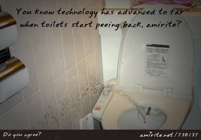 You know technology has advanced to far when toilets start peeing back, <strong>amirite?</strong>