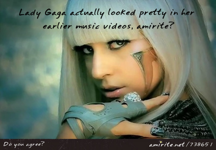 Lady Gaga actually looked pretty in her earlier music videos, <strong>amirite?</strong>