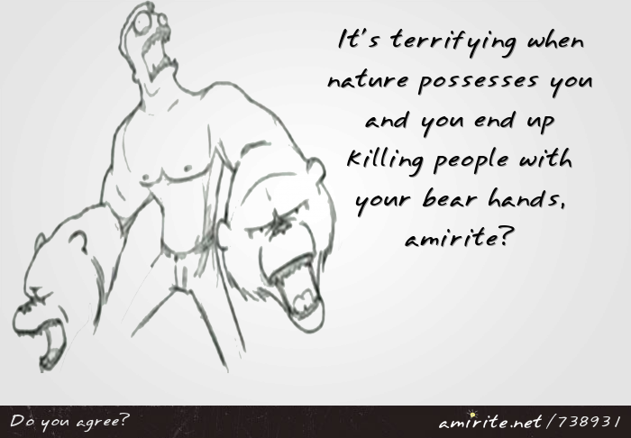 It's terrifying when nature possesses you and you end up killing people with your bear hands, <strong>amirite?</strong>