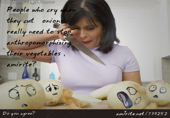 People who cry when they cut onions really need to stop anthropomorphizing their vegetables, <strong>amirite?</strong>
