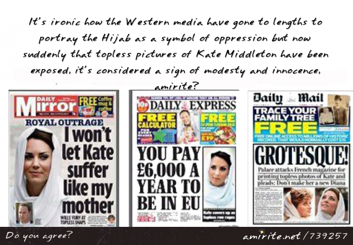 It's ironic how the Western media have gone to lengths to portray the Hijab as a symbol of oppression but now suddenly that topless pictures of Kate Middleton have been exposed, it's considered a sign of modesty and innocence, <strong>amirite?</strong>