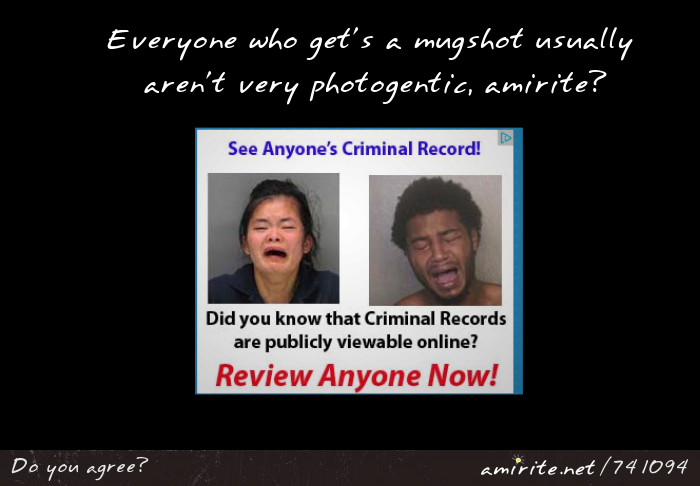 It seems like every person who get's a mugshot aren't all that photogenic, <strong>amirite?</strong>