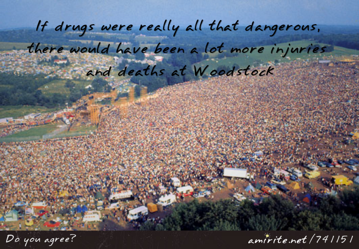 If drugs were really all that dangerous, there would have been a lot more deaths and injuries at Woodstock,  <strong>amirite?</strong>