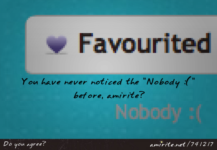 You have never noticed the &#34;Nobody :(&#34; before, <strong>amirite?</strong>
