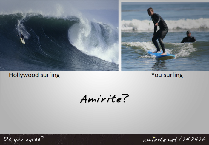 Surfing in real life is totally pathetic compared to surfing in the movies, <strong>amirite?</strong>