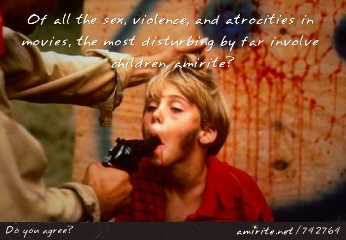 Of all the ****, violence, and atrocities in movies, the most disturbing by far involve children, <strong>amirite?</strong>