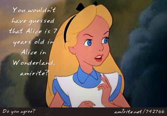 You wouldn't have guessed that Alice is 7 years old in Alice in Wonderland, <strong>amirite?</strong>