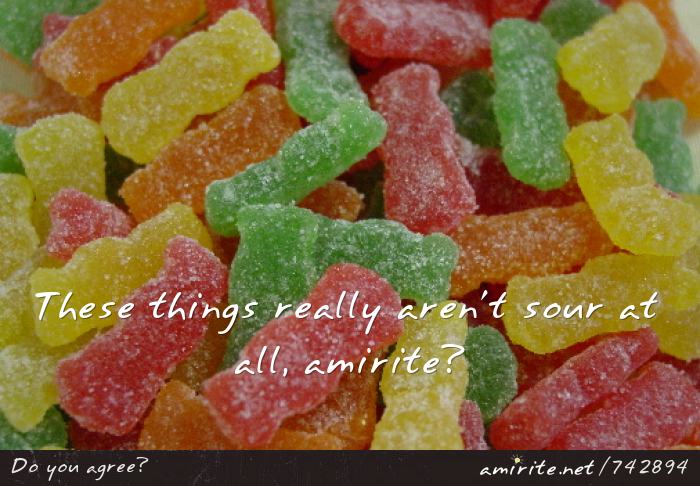 Sour Patch Kids really aren't sour at all, <strong>amirite?</strong>