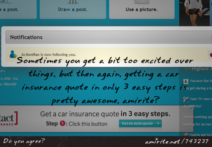 Sometimes you get a bit too excited over things, but then again, getting a car insurance quote in only 3 easy steps is pretty awesome, <strong>amirite?</strong>