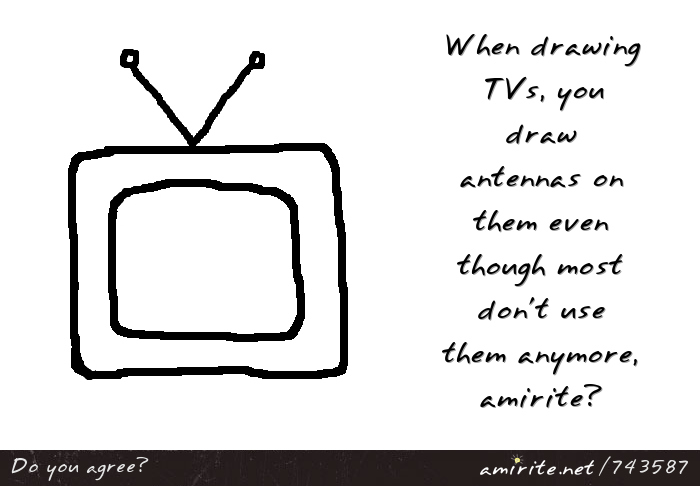 When drawing TVs, you draw antennas on them even though most don't use them anymore, <strong>amirite?</strong>