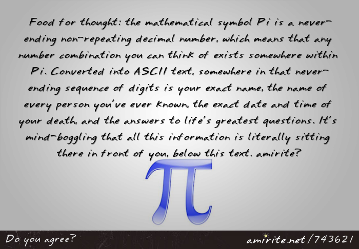 Food for thought: the mathematical symbol Pi is a never-ending non-repeating decimal number, which means that any number combination you can think of exists somewhere within Pi. Converted into ASCII text, somewhere in that sequence of digits is your exact name, the exact date and time of your death, and the answers to life's greatest questions. It's mind-boggling to think that all this information can be contained within one symbol, <strong>amirite?</strong>