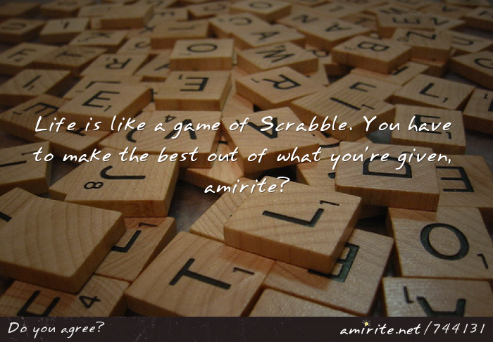 Life is like a game of Scrabble. You have to make the best out of what you're given, <strong>amirite?</strong>