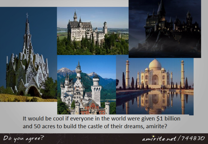 It would be cool if everyone in the world were given $1 billion and 50 acres to build the castle of their dreams, <strong>amirite?</strong>