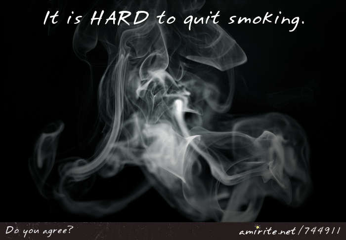 It is hard to quit smoking.