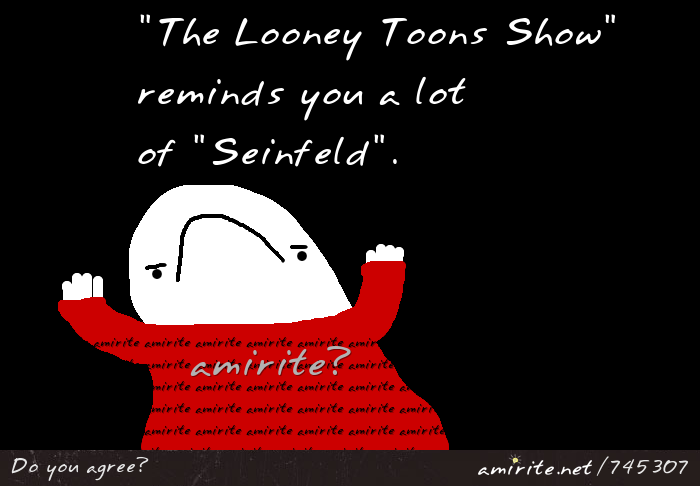 <em>The Looney Toons Show</em> reminds you a lot of <em>Seinfeld</em>.  <strong>amirite?</strong>