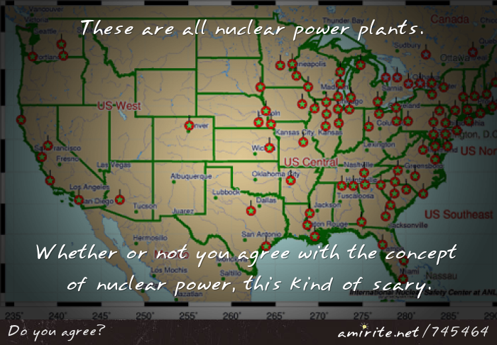 Whether or not you agree with the concept of nuclear power,the high concentration of nuclear plants in the US is kind of scary.
