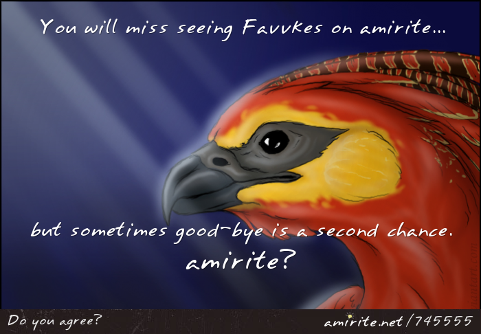 You will miss seeing Favvkes on amirite, but sometimes good-bye is a second chance.  <strong>amirite?</strong>