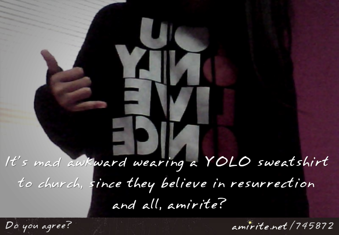 It's mad awkward wearing a YOLO sweatshirt to church, since they believe in resurrection and all, <strong>amirite?</strong>