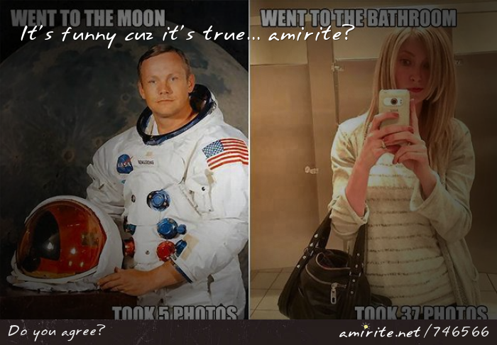 Niel Armstrong went to outter space and only took 5 pictures. Most girls blow that out of the water when they visit the bathroom, <strong>amirite?</strong>