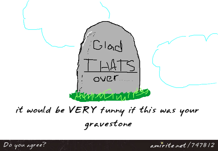 It would be funny if your gravestone said &#34;glad THATS over...&#34; <strong>AMIRITE?</strong>