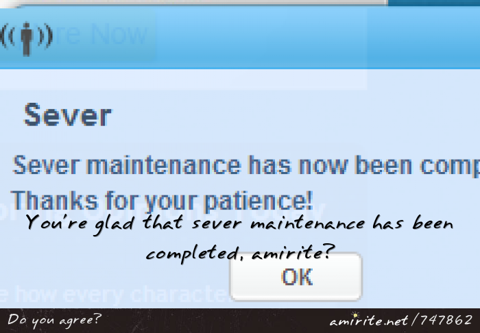 You're glad that sever maintenance has been completed, <strong>amirite?</strong>