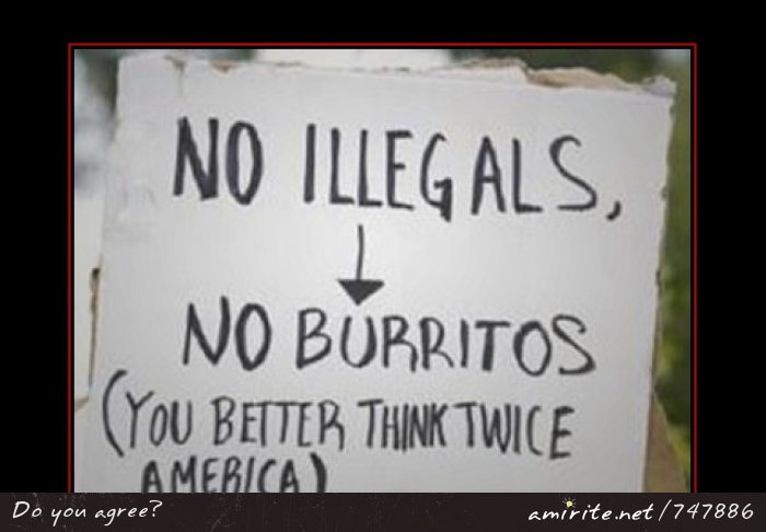 NO ILLEGALS, NO BURRITOS (YOU BETTER THINK TWICE AMERICA)