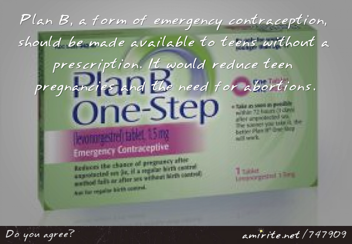 Plan B, a form of emergency contraception, should be made available to teens without a prescription. It would reduce teen pregnancies and the need for abortions.