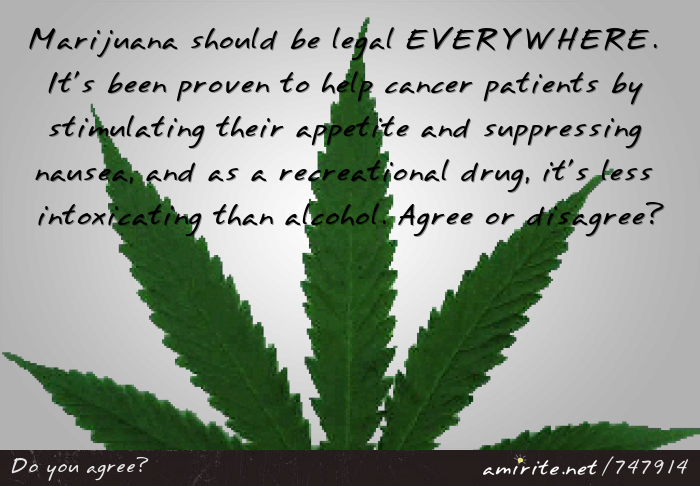 Marijuana should be legal EVERYWHERE. It's been proven to help cancer patients by stimulating their appetite and suppressing nausea, and as a recreational drug, it's less intoxicating than alcohol. Agree or disagree?