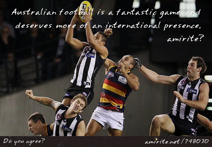 Australian football is a fantastic game, and deserves more of an international presence, <strong>amirite?</strong>