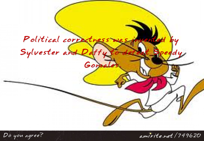 Political correctness was invented by Sylvester and Daffy to ...