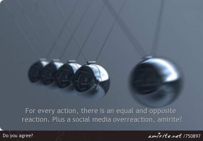 For every action, there is an equal and opposite reaction. Plus a social media overreaction, <strong>amirite?</strong>
