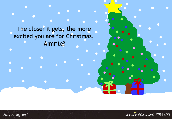 The closer it gets, the more excited you are for Christmas, <strong>Amirite?</strong>