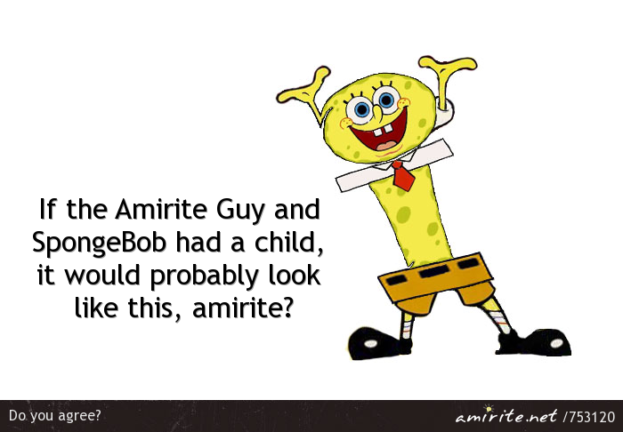 If the Amirite Guy and SpongeBob had a child, it would probably look like this, <strong>amirite?</strong>