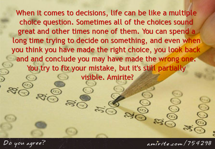 When it comes to decisions, life can be like a multiple choice question. Sometimes all of the choices sound great and other times none of them. You can spend a long time trying to decide on something, and even when you think you have made the right choice, you look back and conclude you may have made the wrong one. You try to fix your mistake, but it's still partially visible. <strong>Amirite?</strong>